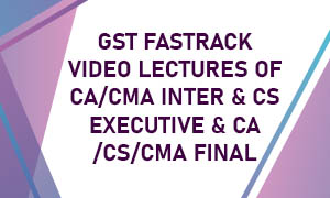 GST FASTRACK VIDEO LECTURES OF CA/CMA INTER & CS EXECUTIVE & CA/CS/CMA FINAL
